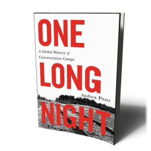 ONE LONG NIGHT: A GLOBAL HISTORY OF CONCENTRATION CAMPS | PITZER, ANDREA
